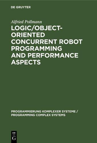 Logic/Object-Oriented Concurrent Robot Programming and Performance Aspects - Programmierung Komplexer Systeme / Programming Complex Systems 9 (Hardback)