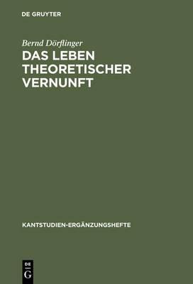 Das Leben Theoretischer Vernunft: Eine Untersuchung Zur Philosophie Kants - Kantstudien - Erganzungshefte (Hardback)