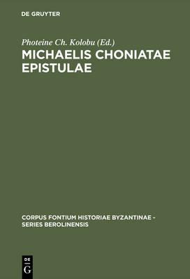Michaelis Choniatae Epistulae: Recensuit Foteini Kolovou - Corpus Fontium Historiae Byzantinae - Series Berolinensis (Hardback)