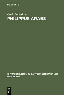 Philippus Arabs: Ein Soldatenkaiser in der Tradition des antoninisch-severischen Prinzipats - Untersuchungen zur Antiken Literatur und Geschichte (Hardback)