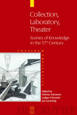 Collection - Laboratory - Theater: Scenes of Knowledge in the 17th Century (Hardback)