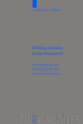 Finding Morality in the Diaspora?: Moral Ambiguity and Transformed Morality in the Books of Esther - Beihefte zur Zeitschrift fur die Alttestamentliche Wissenschaft 328 (Hardback)