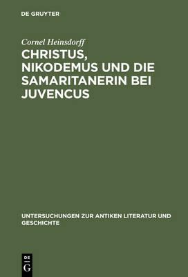 Christus, Nikodemus und die Samaritanerin bei Juvencus: Mit einem Anhang zur lateinischen Evangelienvorlage - Untersuchungen zur Antiken Literatur und Geschichte (Hardback)