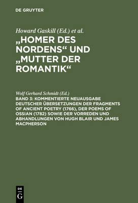 Kommentierte Neuausgabe deutscher UEbersetzungen der Fragments of Ancient Poetry (1766), der Poems of Ossian (1782) sowie der Vorreden und Abhandlungen von Hugh Blair und James Macpherson (Hardback)