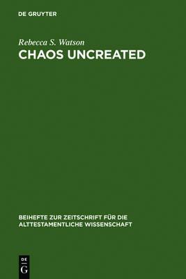 """Chaos Uncreated: A Reassessment of the Theme of """"Chaos"""" in the Hebrew Bible - Beihefte zur Zeitschrift fur die Alttestamentliche Wissenschaft 341 (Hardback)"""