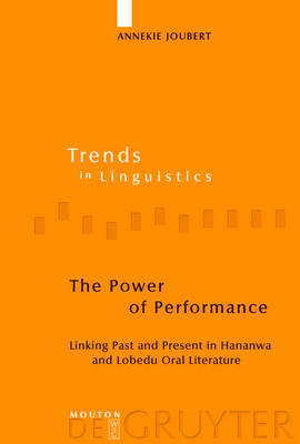 The Power of Performance: Linking Past and Present in Hananwa and Lobedu Oral Literature - Trends in Linguistics. Studies and Monographs  [TILSM] No. 160 (Hardback)
