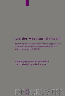 Aus der Werkstatt Harnacks: Transkription Harnackscher Seminarprotokolle Hans von Sodens (Sommersemester 1904 - Wintersemester 1905/06) - Arbeiten zur Kirchengeschichte 91 (Hardback)