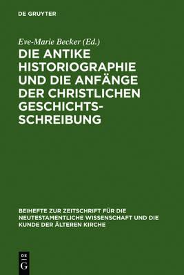 Die antike Historiographie und die Anfange der christlichen Geschichtsschreibung - Beihefte zur Zeitschrift fur die Neutestamentliche Wissenschaft (Hardback)
