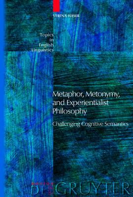Metaphor, Metonymy, and Experientialist Philosophy: Challenging Cognitive Semantics - Topics in English Linguistics [TiEL] (Hardback)
