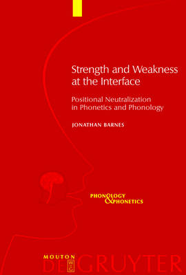 Strength and Weakness at the Interface: Positional Neutralization in Phonetics and Phonology - Phonology and Phonetics [PP] (Hardback)