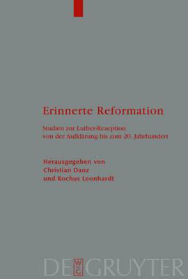 Erinnerte Reformation: Studien Zur Luther-Rezeption Von Der Aufklarung Bis Zum 20. Jahrhundert (Hardback)