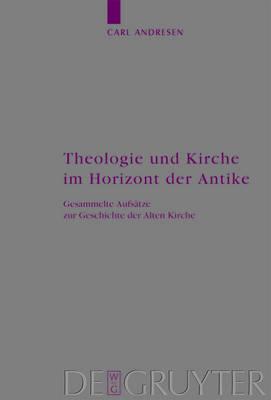 Theologie Und Kirche Im Horizont Der Antike: Gesammelte Aufs tze Zur Geschichte Der Alten Kirche - Arbeiten Zur Kirchengeschichte 112 (Hardback)
