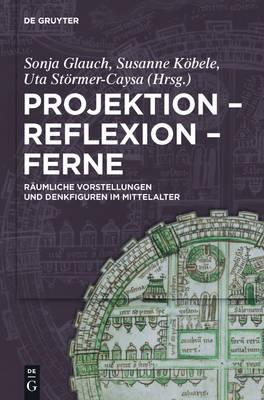 Projektion - Reflexion - Ferne: R umliche Vorstellungen Und Denkfiguren Im Mittelalter (Hardback)