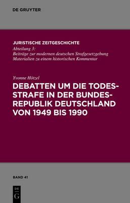Debatten Um die Todesstrafe In der Bundesrepublik Deutschland Von 1949 Bis 1990 - Juristische Zeitgeschichte / Abteilung 3 41 (Hardback)