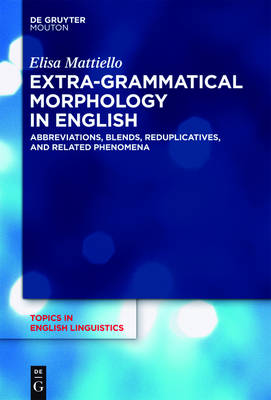 Extra-grammatical Morphology in English: Abbreviations, Blends, Reduplicatives, and Related Phenomena - Topics in English Linguistics [TiEL]