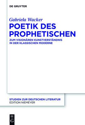 Poetik Des Prophetischen: Zum Vision ren Kunstverst ndnis in Der Klassischen Moderne - Studien Zur Deutschen Literatur 201 (Hardback)