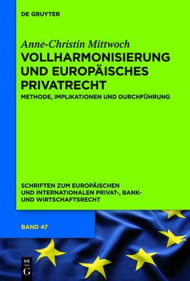 Vollharmonisierung Und Europ isches Privatrecht: Methode, Implikationen Und Durchf hrung - Schriften Zum Europ ischen Und Internationalen Privat-, Bank 47 (Hardback)