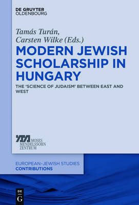 Modern Jewish Scholarship in Hungary: The 'Science of Judaism` between East and West - Europaisch-judische Studien - Beitrage 14