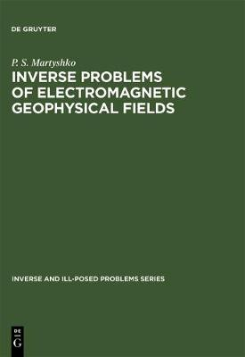 Inverse Problems of Electromagnetic Geophysical Fields - Inverse and Ill-Posed Problems Series (Hardback)