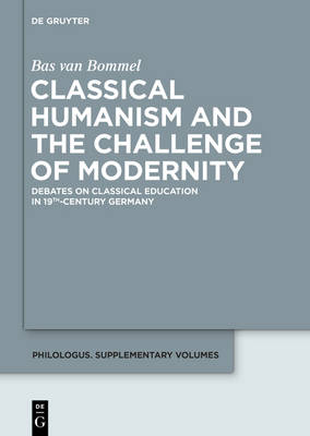 Classical Humanism and the Challenge of Modernity: Debates on Classical Education in 19th-century Germany - Philologus. Supplemente / Philologus. Supplementary Volumes 1