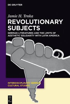 Revolutionary Subjects: German Literatures and the Limits of Aesthetic Solidarity with Latin America - Interdisciplinary German Cultural Studies 16