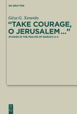 """Take Courage, O Jerusalem..."": Studies in the Psalms of Baruch 4-5 - Deuterocanonical and Cognate Literature Studies 25 (Hardback)"