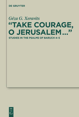 """Take Courage, O Jerusalem..."": Studies in the Psalms of Baruch 4-5 - Deuterocanonical and Cognate Literature Studies 25"