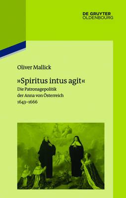 """""""spiritus Intus Agit"""": Die Patronagepolitik Der Anna Von OEsterreich 1643-1666. Inszenierungsstrategie, Hofhaltungspraxis, Freundschaftsrhetorik (Hardback)"""