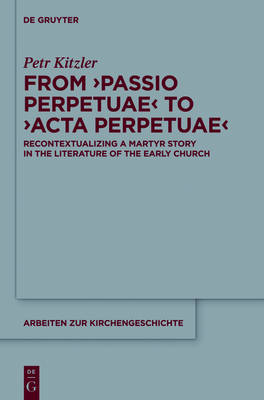 From `Passio Perpetuae' to `Acta Perpetuae': Recontextualizing a Martyr Story in the Literature of the Early Church - Arbeiten zur Kirchengeschichte 127