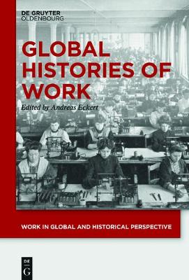 Global Histories of Work - Work in Global and Historical Perspective 1 (Hardback)