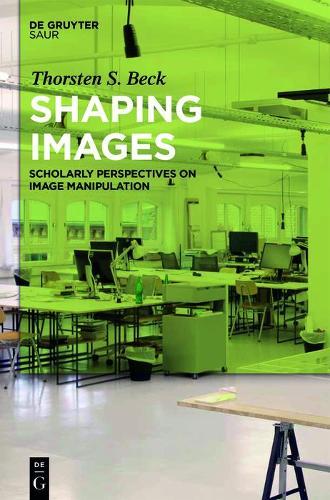 Shaping Images: Scholarly Perspectives on Image Manipulation (Hardback)