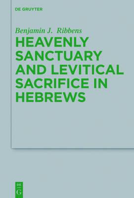Levitical Sacrifice and Heavenly Cult in Hebrews - Beihefte zur Zeitschrift fur die Neutestamentliche Wissenschaft 222