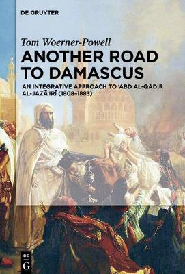 Another Road to Damascus: An Integrative Approach to 'Abd al-Qadir al-Jaza'iri (1808-1883) (Hardback)