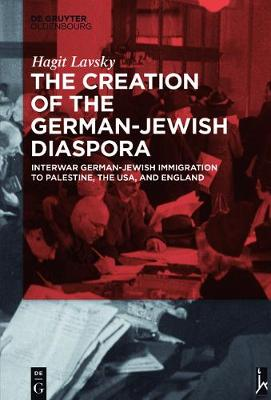 The Creation of the German-Jewish Diaspora: Interwar German-Jewish Immigration to Palestine, the USA, and England