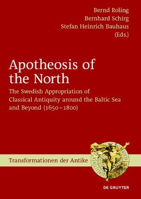 Apotheosis of the North: The Swedish Appropriation of Classical Antiquity around the Baltic Sea and Beyond (1650 to 1800) - Transformationen der Antike 48 (Hardback)