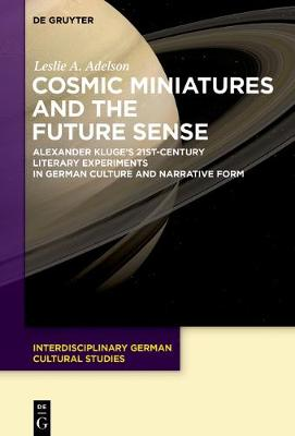 Cosmic Miniatures and the Future Sense: Alexander Kluge's 21st-Century Literary Experiments in German Culture and Narrative Form - Interdisciplinary German Cultural Studies 22