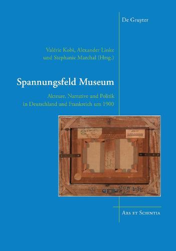 Spannungsfeld Museum: Akteure, Narrative und Politik in Deutschland und Frankreich um 1900 - Ars et Scientia (Hardback)