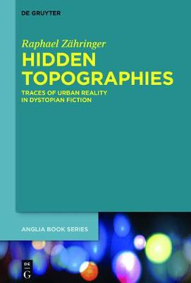 Hidden Topographies: Traces of Urban Reality in Dystopian  Fiction - Buchreihe Der Anglia / Anglia Book Series 57 (Hardback)