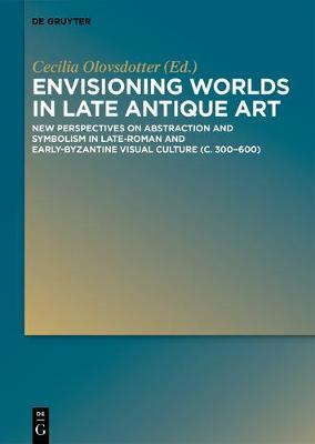 Envisioning Worlds in Late Antique Art: New Perspectives on Abstraction and Symbolism in Late-Roman and Early-Byzantine Visual Culture (c. 300-600) (Hardback)