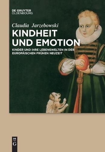 Kindheit Und Emotion: Kinder Und Ihre Lebenswelten in Der Europaischen Fruhen Neuzeit (Paperback)