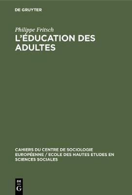 L'education des adultes - Cahiers Du Centre de Sociologie Europeenne / Ecole Des Haute 7 (Hardback)