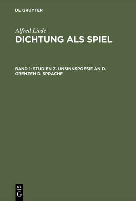 Dichtung ALS Spiel, Band 1, Studien Z. Unsinnspoesie an D. Grenzen D. Sprache (Hardback)