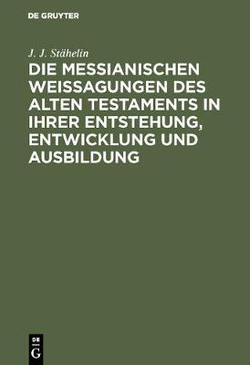 Die Messianischen Weissagungen Des Alten Testaments in Ihrer Entstehung, Entwicklung Und Ausbildung: Mit Ber cksichtigung Der Neutestamentlichen Citate (Hardback)