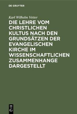 Die Lehre Vom Christlichen Kultus Nach Den Grundsatzen Der Evangelischen Kirche Im Wissenschaftlichen Zusammenhange Dargestellt (Hardback)