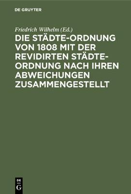 Die Stadte-Ordnung Von 1808 Mit Der Revidirten Stadte-Ordnung Nach Ihren Abweichungen Zusammengestellt (Hardback)