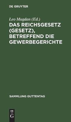 Das Reichsgesetz (Gesetz), Betreffend Die Gewerbegerichte: Vom 29. Juli 1890. Text-Ausgabe Mit Anmerkungen Und Sachregister - Sammlung Guttentag 31 (Hardback)