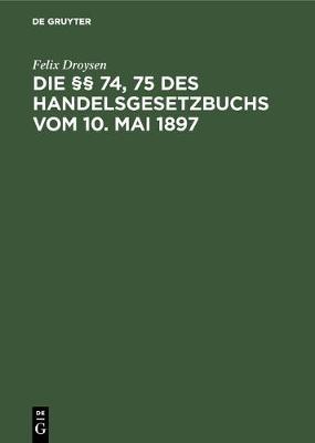 Die 74, 75 Des Handelsgesetzbuchs Vom 10. Mai 1897: Ein Beitrag Zur Lehre Von Der Konkurrenzklausel Der Handlungs-Gehilfen Und -Lehrlinge (Hardback)