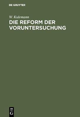 Die Reform Der Voruntersuchung: Vorschl ge Zu Einer  nderung Der Strafprozessordnung Nebst Einem Gesetzentwurf Mit Begr ndung (Hardback)