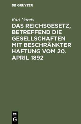 Das Reichsgesetz, Betreffend Die Gesellschaften Mit Beschr nkter Haftung Vom 20. April 1892 (Hardback)