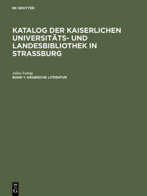 Katalog Der Kaiserlichen Universit ts- Und Landesbibliothek in Strassburg, Band 1, Arabische Literatur (Hardback)
